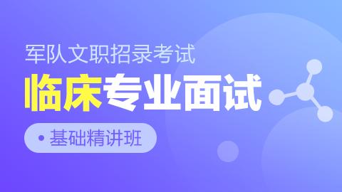 军队文职招录考试专业面试基础精讲班【临床】