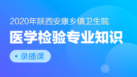 2020年陕西安康乡镇卫生院-医学检验专业知识