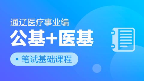 通辽医疗事业编公基+医基笔试基础课程