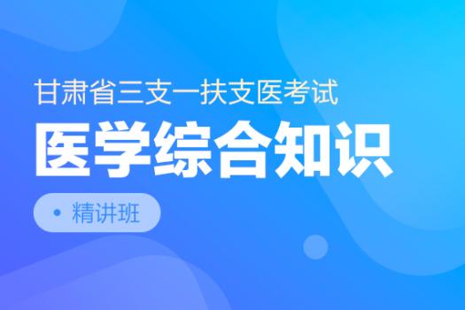 甘肃省三支一扶支医考试【医学综合知识】精讲班
