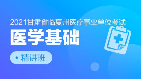 2021年甘肃省临夏州医疗事业单位考试【医学基础】精讲班