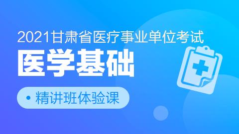 2021甘肃省医疗事业单位考试【医学基础】精讲班体验课