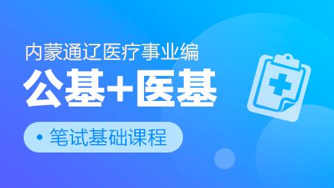 内蒙通辽医疗事业编公基+医基笔试基础课程