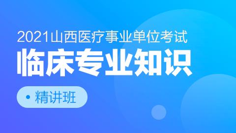 2021年山西医疗事业单位考试【临床专业知识】精讲班
