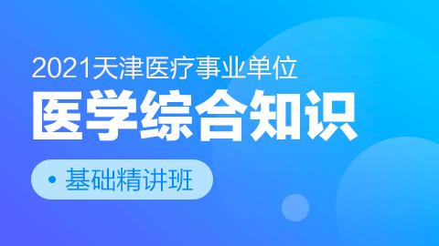 2021天津医疗事业单位《医学综合知识》基础精讲班
